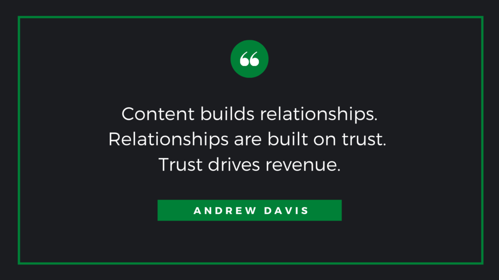 Content builds relationships. Relationships are built on trust. Trust drives revenue quote from Andrew Davis